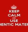 KEEP CALM AND USE AUTHENTIC MATERIALS - Personalised Poster A1 size