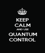 KEEP CALM AND USE QUANTUM CONTROL - Personalised Poster A1 size