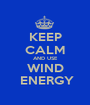 KEEP CALM AND USE WIND  ENERGY - Personalised Poster A1 size