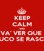 KEEP CALM AND VA' VER QUE  TUCO SE RASCA - Personalised Poster A1 size