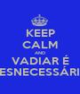 KEEP CALM AND VADIAR É DESNECESSÁRIO - Personalised Poster A1 size