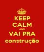 KEEP CALM AND VAI PRA construção - Personalised Poster A1 size
