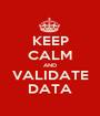 KEEP CALM AND VALIDATE DATA - Personalised Poster A1 size