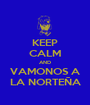 KEEP CALM AND VAMONOS A LA NORTEÑA - Personalised Poster A1 size