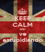 KEEP CALM AND ve estupidiando - Personalised Poster A1 size