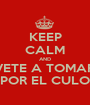 KEEP CALM AND VETE A TOMAR POR EL CULO - Personalised Poster A1 size