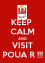KEEP  CALM AND VISIT POUA R !!! - Personalised Poster A1 size