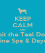 KEEP CALM AND Visit the Teal Door Canine Spa & Daycare - Personalised Poster A1 size