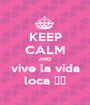 KEEP CALM AND vive la vida loca ♡♡ - Personalised Poster A1 size