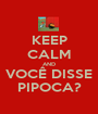 KEEP CALM AND VOCÊ DISSE PIPOCA? - Personalised Poster A1 size
