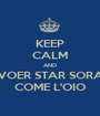 KEEP CALM AND VOER STAR SORA COME L'OIO - Personalised Poster A1 size
