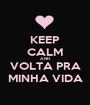 KEEP CALM AND VOLTA PRA MINHA VIDA - Personalised Poster A1 size