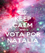 KEEP CALM AND VOTA POR NATALIA - Personalised Poster A1 size