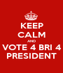 KEEP CALM AND VOTE 4 BRI 4 PRESIDENT - Personalised Poster A1 size