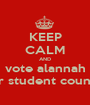 KEEP CALM AND vote alannah for student council - Personalised Poster A1 size