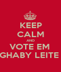 KEEP CALM AND VOTE EM  GHABY LEITE  - Personalised Poster A1 size