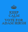 KEEP CALM AND VOTE FOR ADAM HIRSH - Personalised Poster A1 size
