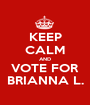 KEEP CALM AND VOTE FOR BRIANNA L. - Personalised Poster A1 size