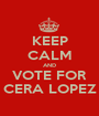 KEEP CALM AND VOTE FOR CERA LOPEZ - Personalised Poster A1 size