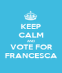 KEEP CALM AND VOTE FOR FRANCESCA - Personalised Poster A1 size