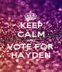KEEP CALM AND VOTE FOR  HAYDEN - Personalised Poster A1 size