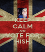 KEEP CALM AND VOTE FOR HISH - Personalised Poster A1 size