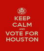 KEEP CALM AND VOTE FOR HOUSTON - Personalised Poster A1 size