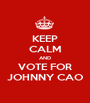 KEEP CALM AND VOTE FOR JOHNNY CAO - Personalised Poster A1 size