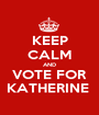 KEEP CALM AND VOTE FOR KATHERINE  - Personalised Poster A1 size
