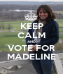 KEEP CALM AND VOTE FOR MADELINE - Personalised Poster A1 size