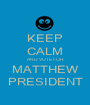KEEP CALM AND VOTE FOR MATTHEW PRESIDENT - Personalised Poster A1 size