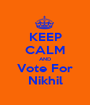 KEEP CALM AND Vote For Nikhil - Personalised Poster A1 size