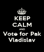KEEP CALM AND Vote for Pak Vladislav - Personalised Poster A1 size