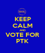 KEEP CALM AND VOTE FOR PTK - Personalised Poster A1 size