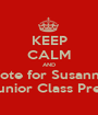 KEEP CALM AND Vote for Susanne For Junior Class Presiden - Personalised Poster A1 size