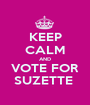 KEEP CALM AND VOTE FOR SUZETTE  - Personalised Poster A1 size