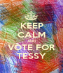 KEEP CALM AND VOTE FOR TESSY - Personalised Poster A1 size