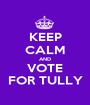 KEEP CALM AND VOTE FOR TULLY - Personalised Poster A1 size