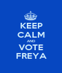 KEEP CALM AND VOTE FREYA - Personalised Poster A1 size