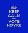 KEEP CALM AND VOTE HØYRE - Personalised Poster A1 size