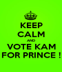 KEEP CALM AND VOTE KAM FOR PRINCE ! - Personalised Poster A1 size