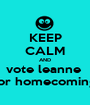 KEEP CALM AND vote leanne  for homecoming - Personalised Poster A1 size