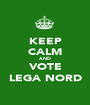 KEEP CALM AND VOTE LEGA NORD - Personalised Poster A1 size