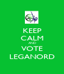 KEEP CALM AND VOTE LEGANORD - Personalised Poster A1 size