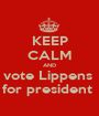 KEEP CALM AND vote Lippens  for president  - Personalised Poster A1 size