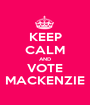 KEEP CALM AND VOTE MACKENZIE - Personalised Poster A1 size