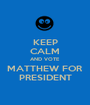 KEEP CALM AND VOTE MATTHEW FOR PRESIDENT - Personalised Poster A1 size