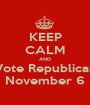 KEEP CALM AND Vote Republican November 6 - Personalised Poster A1 size