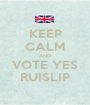 KEEP CALM AND VOTE YES RUISLIP - Personalised Poster A1 size