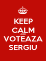 KEEP CALM AND VOTEAZA SERGIU - Personalised Poster A1 size